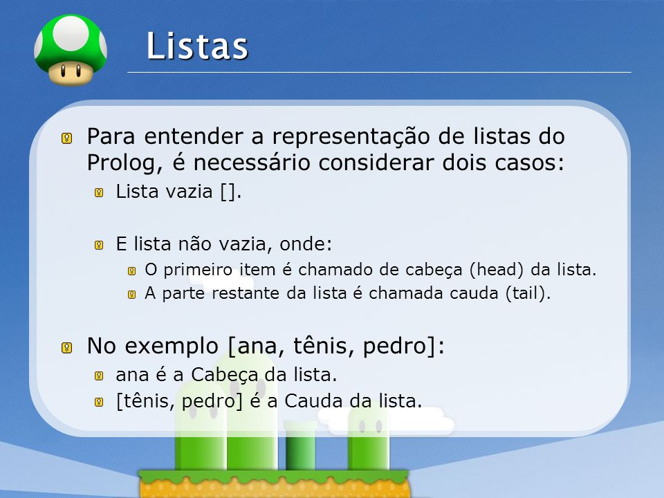 Listas Para entender a representação de listas do Prolog, é necessário considerar dois casos: Lista vazia [].